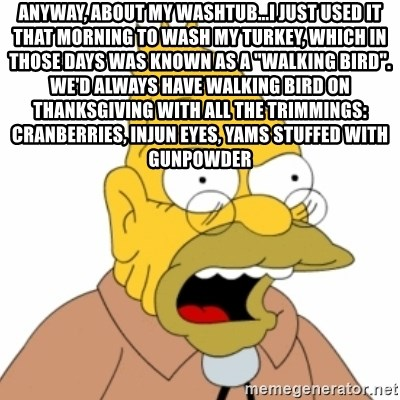 "Grandpa SImpson - Anyway, about my washtub...I just used it that morning to wash my turkey, which in those days was known as a ""walking bird"". We'd always have walking bird on Thanksgiving with all the trimmings: cranberries, Injun eyes, yams stuffed with gunpowder"