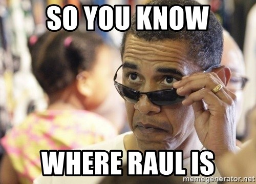 Obamawtf - so you know where raul is
