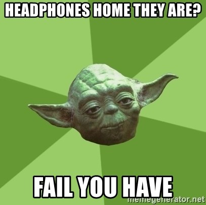 Advice Yoda Gives - Headphones home they are? fail you have