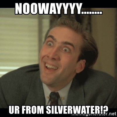Nick Cage - NOOWAYYYY........ UR FROM SILVERWATER!?