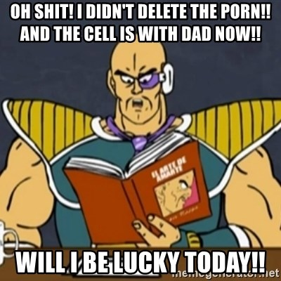 El Arte de Amarte por Nappa - Oh shit! I didn't delete the porn!!  And the cell is with dad now!! Will I be lucky today!!