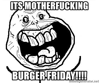 Happy Forever Alone - ITs motherfucking Burger friday!!!!