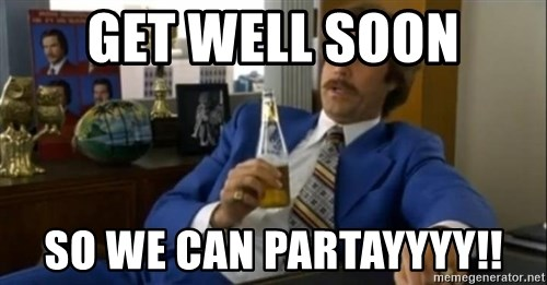 That escalated quickly-Ron Burgundy - GET WELL SOON SO WE CAN PARTAYYYY!!