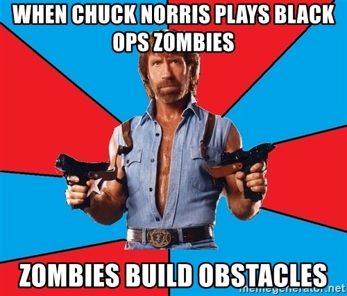 Chuck Norris  - WHen chuck norris plays black ops zombies zombies build obstacles
