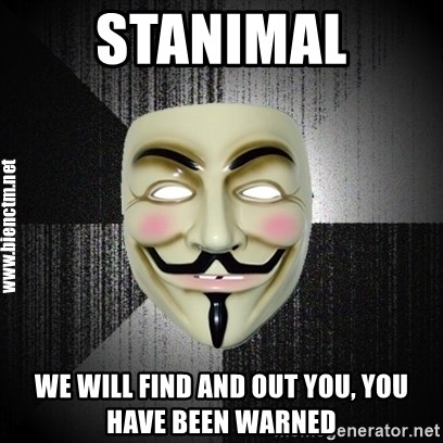 Anonymous memes - STANIMAL wE WILL FIND AND OUT YOU, YOU HAVE BEEN WARNED