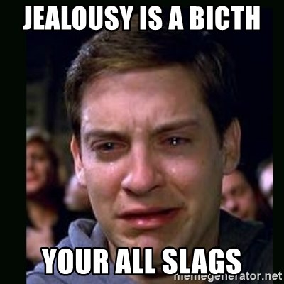 crying peter parker - jealousy is a bicth  your all slags
