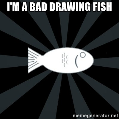 rNd fish - I'M A BAD DRAWING FISH
