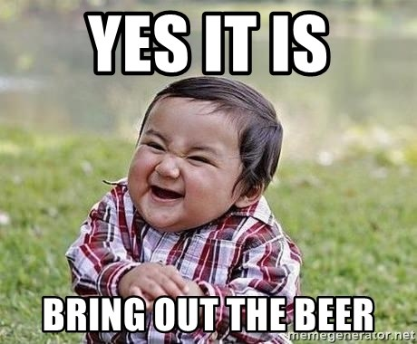 Evil Plan Baby - Yes it is Bring out the beer