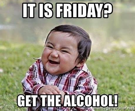 Evil Plan Baby - IT is Friday? get the alcohol!