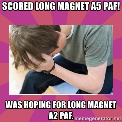 First World Gamer Problems - Scored long magnet a5 paf! was hoping for long magnet a2 paf.