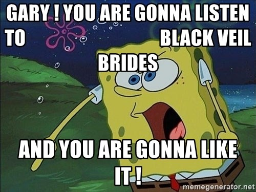 Screaming Spongebob - GARY ! YOU ARE GONNA LISTEN TO                                    BLACK VEIL BRIDES  AND YOU ARE GONNA LIKE IT !