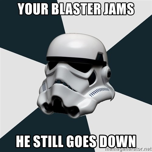 stormtrooper - your blaster jams he still goes down