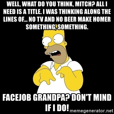 look-marge - Well, what do you think, Mitch? All I need is a title. I was thinking along the lines of... No TV and no beer make Homer something, something. Facejob grandpa? Don't mind if I do!