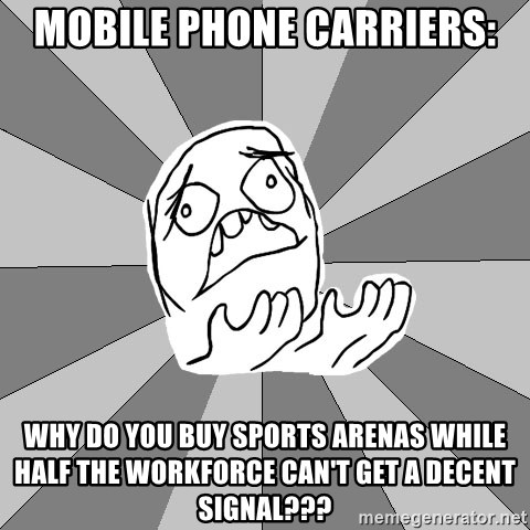 Whyyy??? - Mobile phone carriers: Why do you Buy sports arenas while  halF the workforce can't get a decent signal???