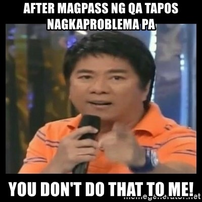 You don't do that to me meme - after magpass ng qa tapos nagkaproblema pa you don't do that to me!