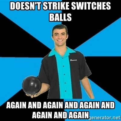 Annoying Bowler Guy  - DOESN'T STRIKE SWITCHES BALLS AGAIN AND AGAIN AND AGAIN AND AGAIN AND AGAIN