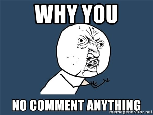 Y U No - Why you No comment anything
