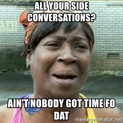 Ain't Nobody got time fo that - All Your side conversations? Ain't nobody got tIme fo dat
