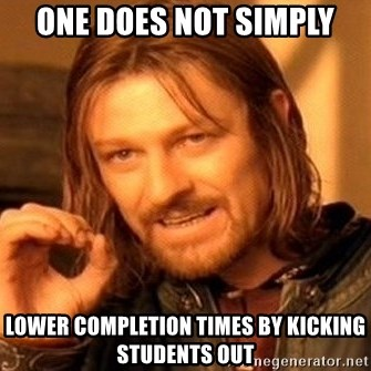 One Does Not Simply - one does not simply lower completion times by kicking students out