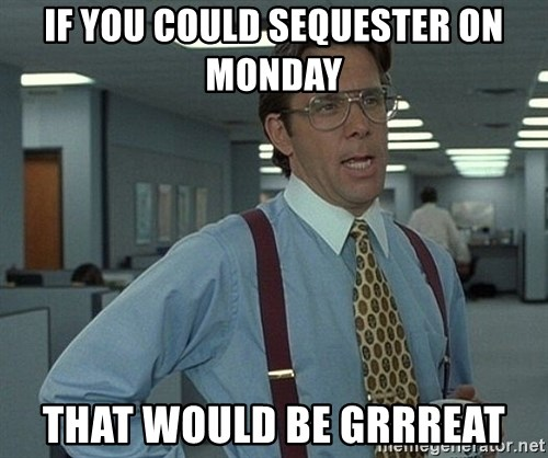Office Space That Would Be Great - if you could sequester on monday that would be grrreat