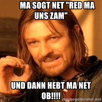 """One Does Not Simply -         ma sogt net """"red ma uns zam""""  und dann hebt ma net ob!!!!"""