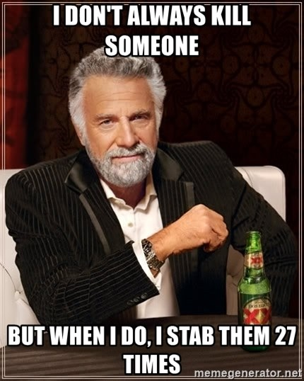 The Most Interesting Man In The World - I don't Always Kill Someone But when I do, I stab them 27 times