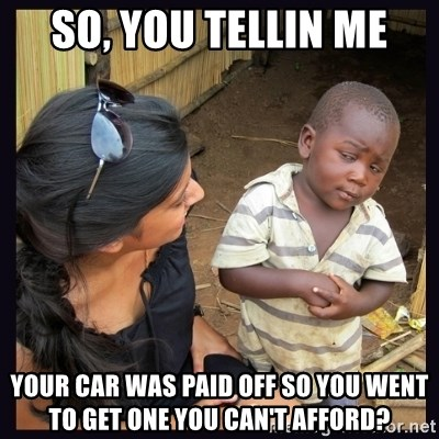Skeptical third-world kid - SO, YOU TELLIN ME YOUR CAR WAS PAID OFF SO YOU WENT TO GET ONE YOU CAN'T AFFORD?
