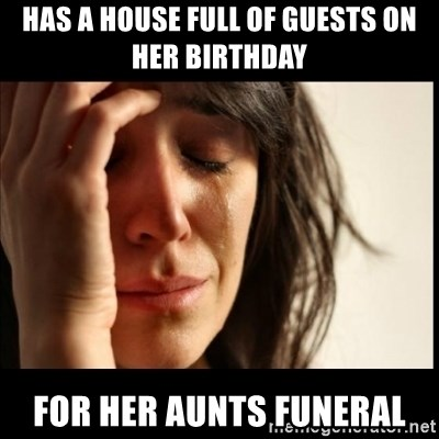 First World Problems - Has a house full of guests on her Birthday For her Aunts Funeral