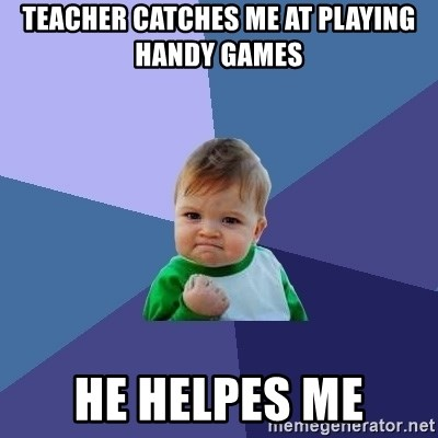 Success Kid - TEACHER CATCHES ME AT PLAYING HANDY GAMES  HE HELPES ME