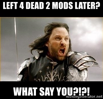 Aragon - What Say You - Left 4 dead 2 mods later? WHAT SAY you?!?!