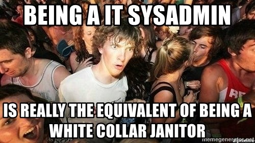 -Sudden Clarity Clarence - being a IT sysadmin is really the EQUIVALENT of being a white collar janitor