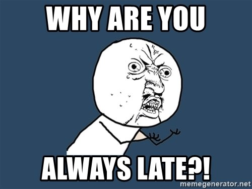 Y U No - why are you always late?!