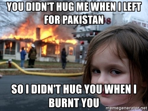 Disaster Girl - You Didn't hug me when I left for Pakistan  So I didn't Hug You When I Burnt you