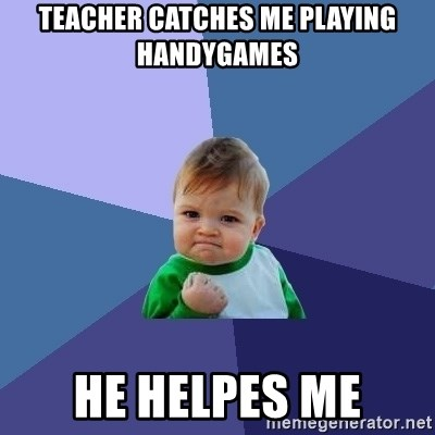 Success Kid - Teacher catches me playing handygames he helpes me