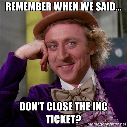 Willy Wonka - Remember when we said... don't close the inc ticket?