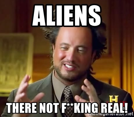 Ancient Aliens - Aliens tHERE NOT F**KING REAL!