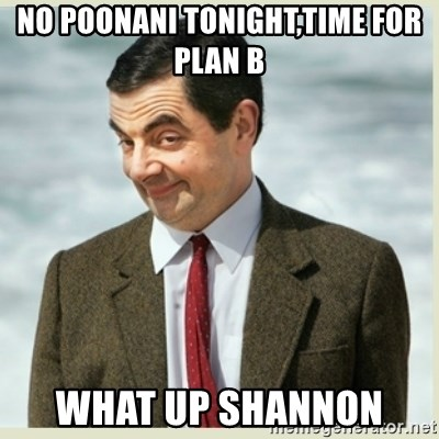 MR bean - NO POONANI TONIGHT,TIME FOR PLAN B  WHAT UP SHANNON