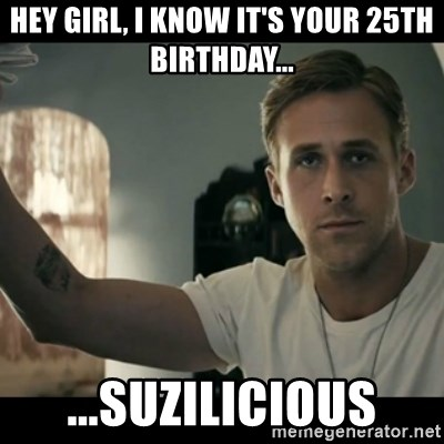 ryan gosling hey girl - Hey girl, i know it's your 25th birthday... ...suzilicious