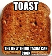 Plain Toast - TOAST THE ONLY THING TASHA CAN COOK