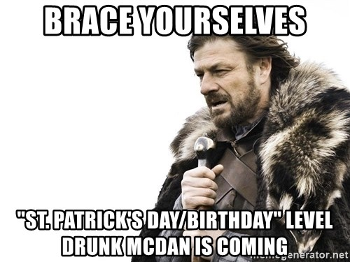 """Winter is Coming - Brace yourselves """"St. PaTrick's day/birthday"""" level drunk McDan is coming"""