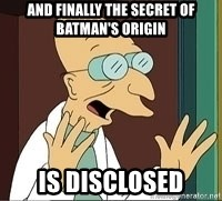 Professor - AND FINALLY THE SECRET OF BATMAN'S ORIGIN IS DISCLOSED