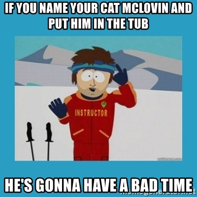 you're gonna have a bad time guy - If you name your cat mclovin and put him in the tub he's gonna have a bad time