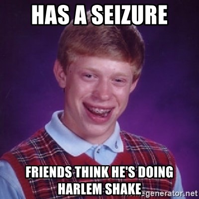 Bad Luck Brian - HAS A SEIZURE FRIENDS THINK HE'S DOING HARLEM SHAKE