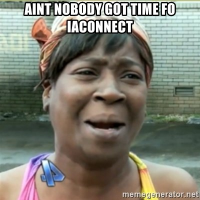 Ain't Nobody got time fo that - Aint nobody got time fo IAConnect