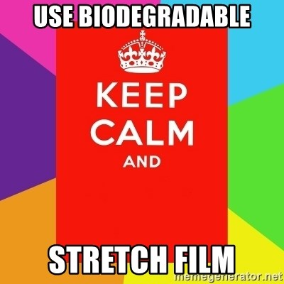 Keep calm and - USE BIODEGRADABLE STRETCH FILM