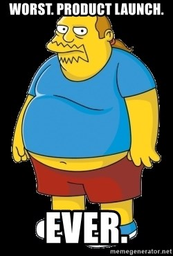 comic book guy - Worst. Product Launch. Ever.