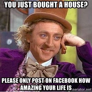 Willy Wonka - you just bought a house? please only post on facebook how amazing your life is