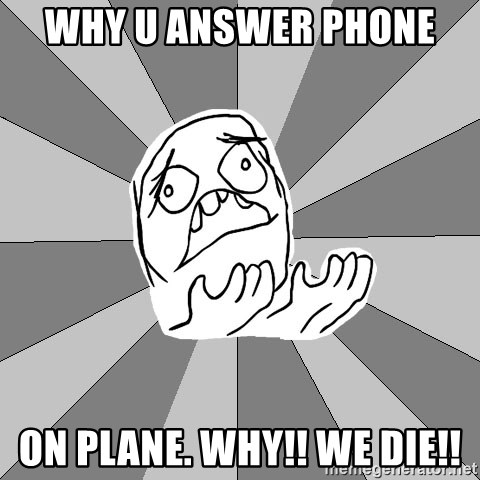 Whyyy??? - WHY U ANSWER PHONE  ON PLANE. WHY!! WE DIE!!