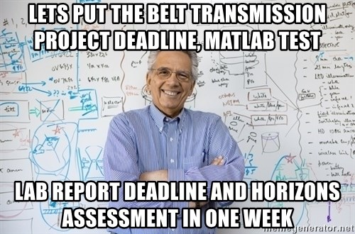 Engineering Professor - lets put the belt transmission project deadline, matlab test lab report deadline and horizons assessment in one week