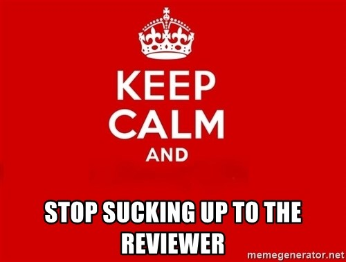 Keep Calm 2 -  stop sucking up to the reviewer